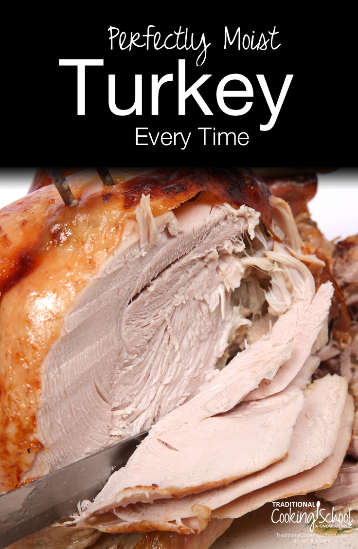 Perfectly Moist Turkey, Every Time | Experience has shown me that we end up with fabulously moist turkeys (even heritage birds) by cooking our turkeys exactly the opposite way recommended by 1-800-BUTTERBALL. Here's how you can get a perfectly moist oven-roasted turkey -- every time. | TraditionalCookingSchool.com