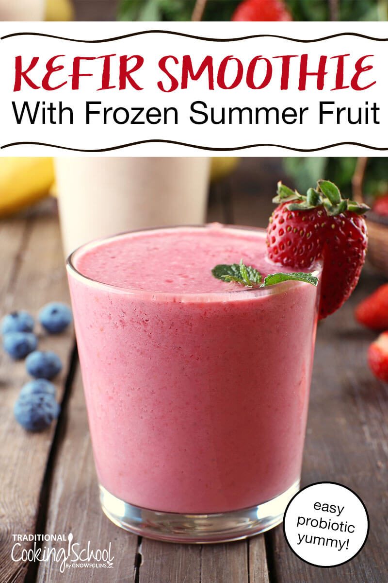 Kefir Smoothie With Frozen Summer Fruit | I don't normally trick my family, but in this case, I wanted to do away with any prejudices and get their honest reactions on this easy kefir smoothie. And I'm okay with my treachery because... Everyone finally realized that they really like kefir (IF it's part of a smoothie, that is). Success! | TraditionalCookingSchool.com