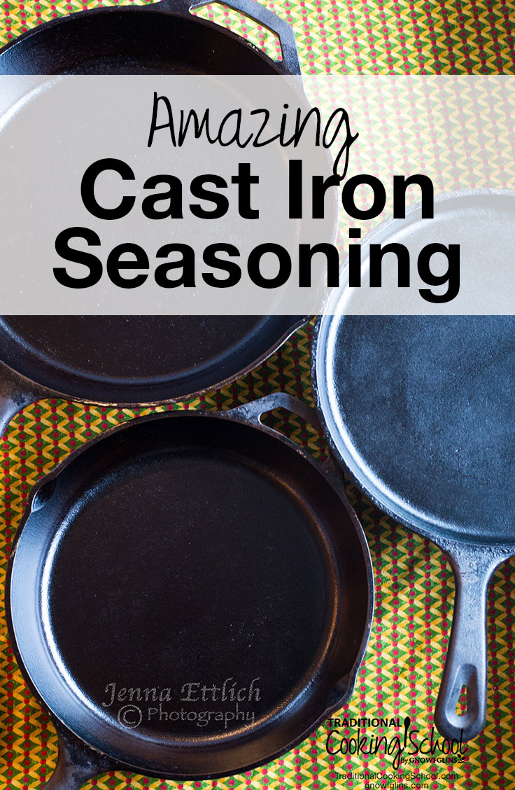 How To Season Cast Iron | f you look at the science behind the seasoning of cast iron, you'll find that using cold-pressed, unrefined, organic flaxseed oil, with its low smoke point, is the best for achieving a hard, slick, lasting finish on cast iron. So I followed this seasoning recommendation on my always-sticking cast iron pans, and I'm thrilled with the results! | TraditionalCookingSchool.com
