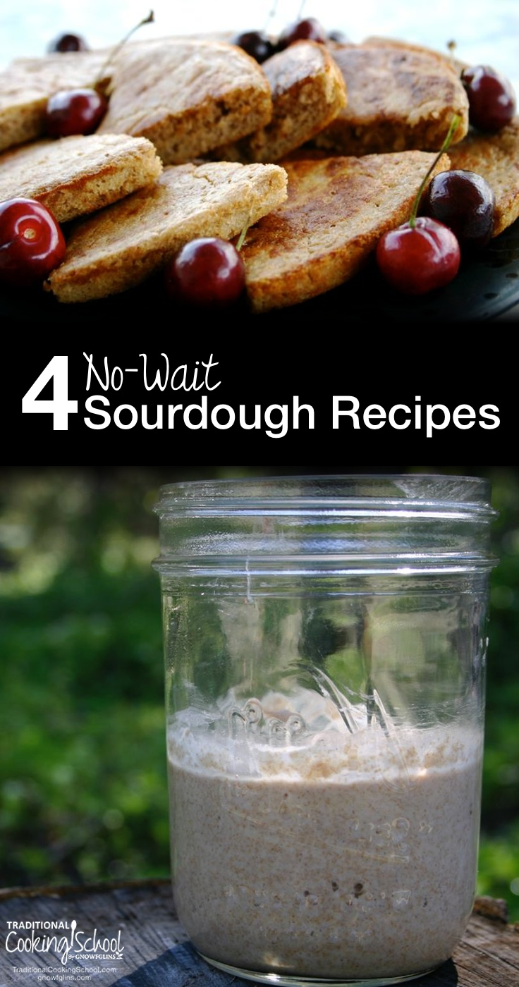 4 No-Wait Sourdough Recipes | Usual routine when souring flour: mix dough, let sour for 8 hours, finish dough, cook. Now, that's not hard. But what if I said you could skip the whole sour-for-at-least-8-hours-thing, yet put the same quality of nourishing food on the table? In other words, no-wait sourdough recipes? Yes, it can be done! | TraditionalCookingSchool.com