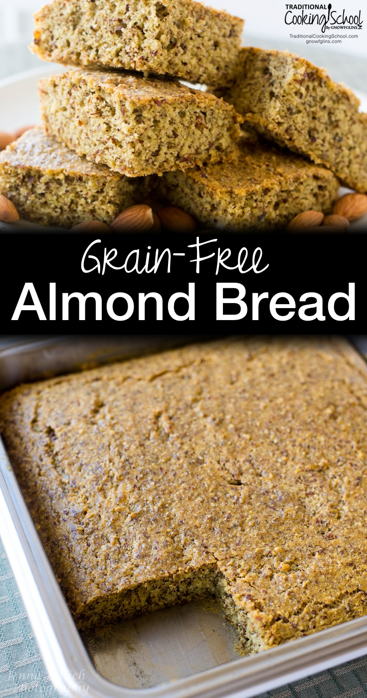 Grain-Free Almond Bread | Before coming up with this recipe, I tried a recipe I found online that was so dry we all got hiccups! Then I noticed the recipe called for no fat whatsoever. I modified the recipe, and here is the final result -- a nutty and moist bread that I can be served like cornbread. | TraditionalCookingSchool.com