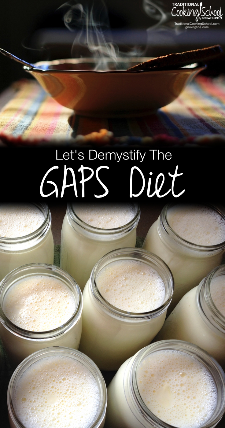 "Let's Demystify The GAPS Diet | Have you heard of the GAPS Diet? For many reasons, people find GAPS overwhelming, irrelevant, or unapproachable. Today, I'd like to demystify it. This is a ""big picture"" kind of post. I want you to grasp its vast implications without being overwhelmed by fine details. 