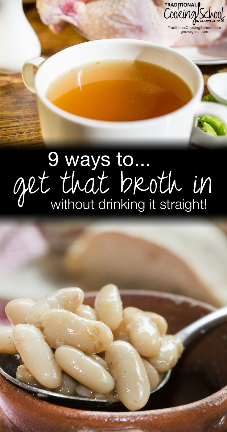 9 Ways To Get That Broth In (Without Drinking It Straight!)   One of the keystones of a traditional diet, and especially the gut-healing GAPS Diet, is nourishing stock. We should have some every day. You may not be on the GAPS Diet, but remember -- stock is nourishing and healthy for everyone. Try these 9 ways to get broth in without drinking it straight and see if your gut health doesn't improve!   TraditionalCookingSchool.com