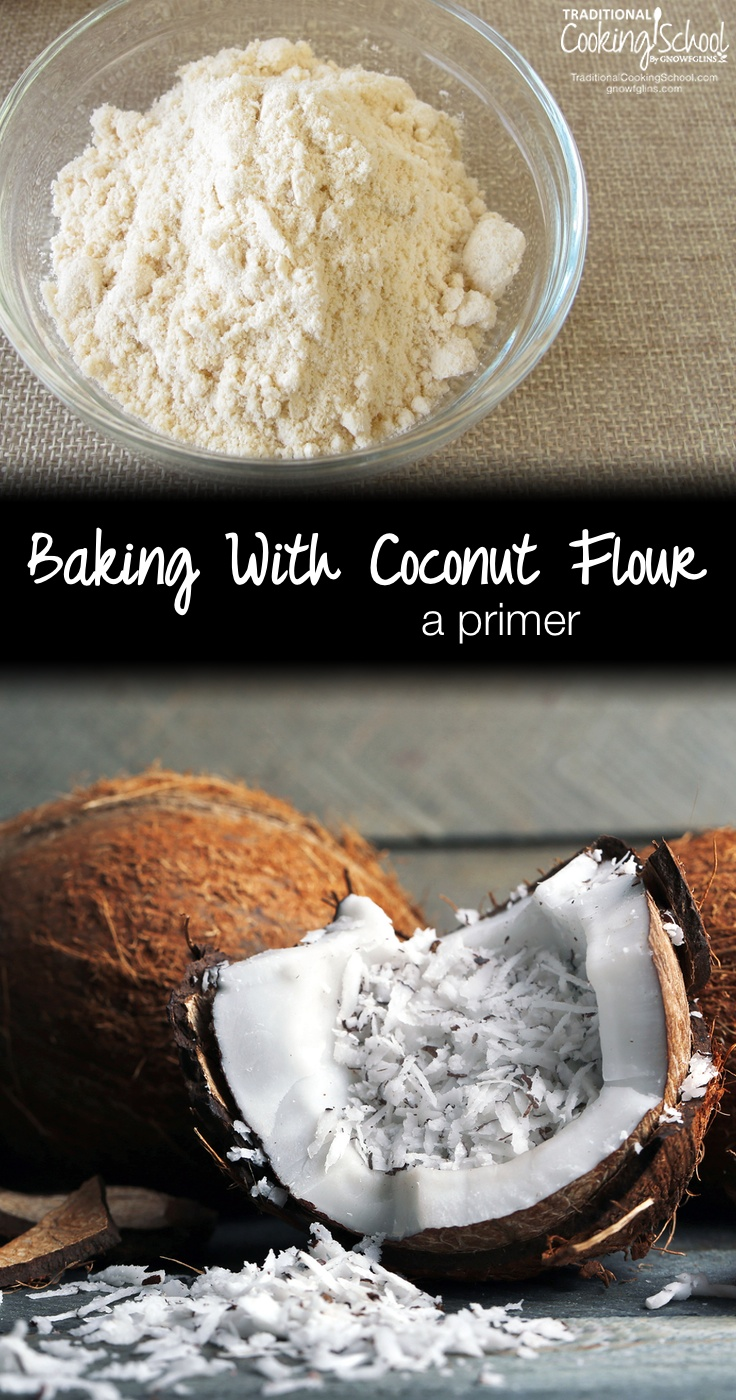 A Primer: Baking With Coconut Flour | Coconut flour is the only low-oxalate, GAPS-friendly flour that is also very low in anti-nutrients, making soaking unnecessary. In this post, I'll help you discover what makes coconut flour unique and how to bake with coconut flour, plus some of our favorite recipes. | TraditionalCookingSchool.com