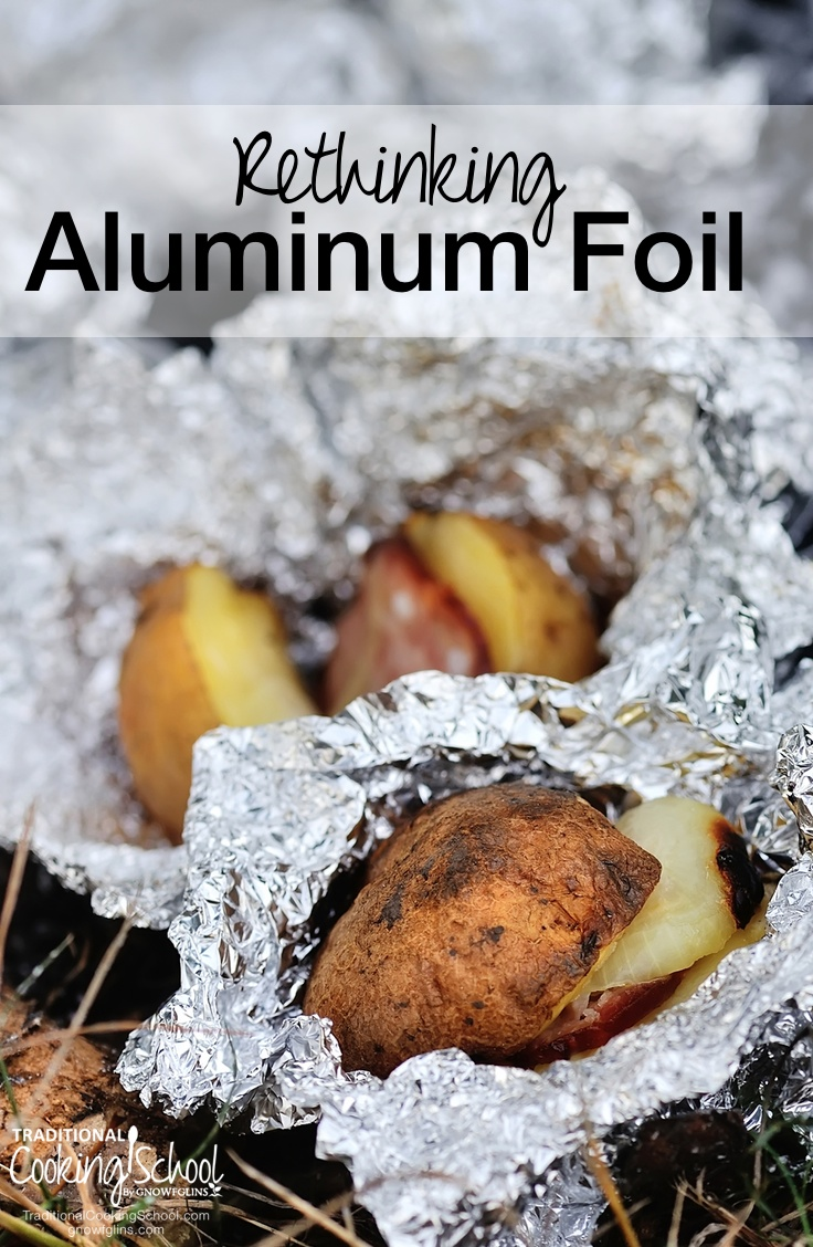 Rethinking Aluminum Foil | Sometimes in life we get tired of hearing about all the things we should change, and as a result we hold on too tightly to things we should be setting free. I was not aware of the dangers of aluminum foil. I am afraid that I may have held on a little too tightly. | TraditionalCookingSchool.com