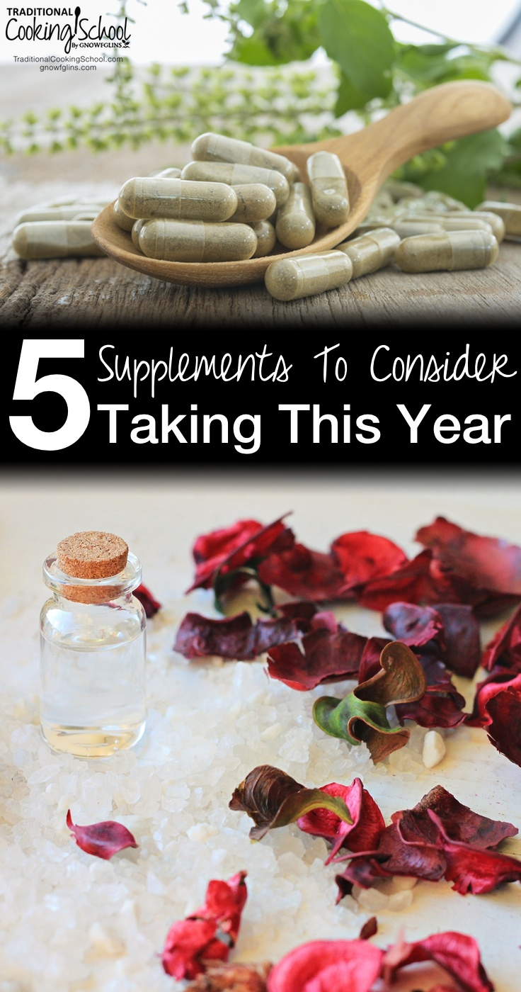 5 Supplements To Consider Taking This Year | 2013 was a rough year for me, and it came down to needing to enhance my whole foods lifestyle with some highly regarded and carefully chosen supplements to help my fatigue, anxiety, and overall health. | TraditionalCookingSchool.com