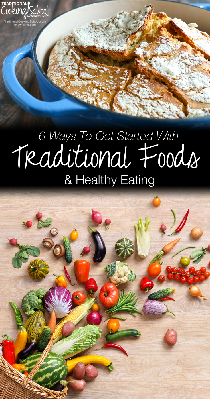 6 Ways To Get Started With Traditional Foods & Healthy Eating   If switching to traditional foods is part of your new agenda, instead of pledging to ferment, soak, and sprout all the way, consider breaking this goal down into smaller bites. Here are 6 easy tips to get started with traditional foods for beginners!   TraditionalCookingSchool.com