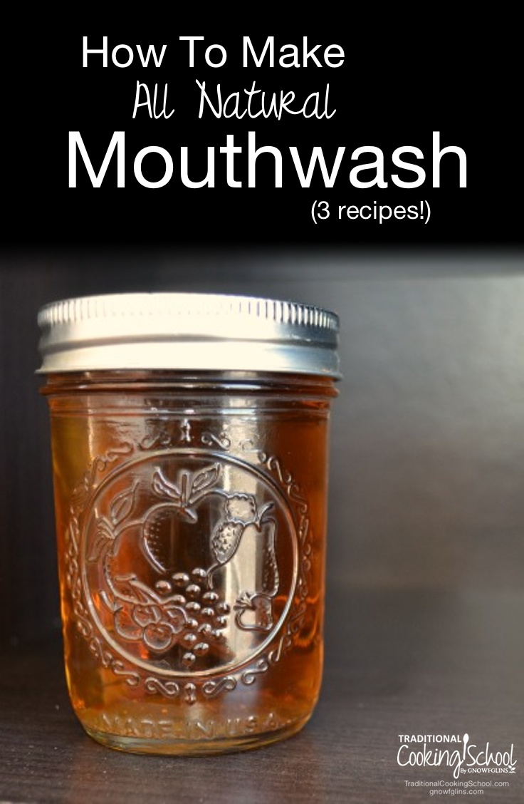 How To Make All Natural Mouthwash (3 recipes!) | Recently I learned how to make natural mouthwash myself! It cleans teeth and gums naturally, it's inexpensive, it's made from good and simple ingredients that I recognize (no chemicals or unnatural dyes!), and it gives me peace of mind. Here are three fresh and easy homemade mouthwash recipes. | TraditionalCookingSchool.com