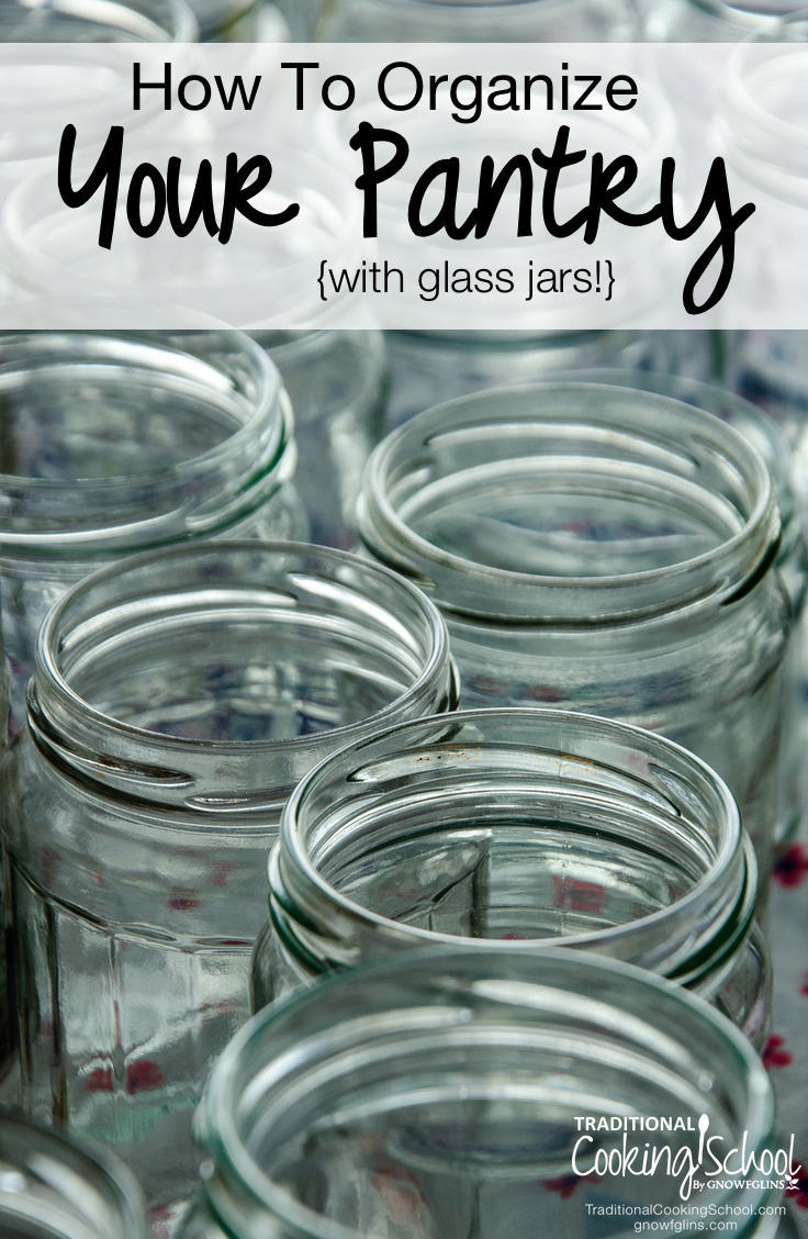 How To Organize Your Pantry {with glass jars!} | I have an obsession with glass jars and there isn't a help line for that. I don't know what it is about seeing all those beautifully God-made organic foods -- neatly lined up in the pantry -- that puts a smile on my face. Interested in using glass to organize the pantry? Here's how to get started. | TraditionalCookingSchool.com