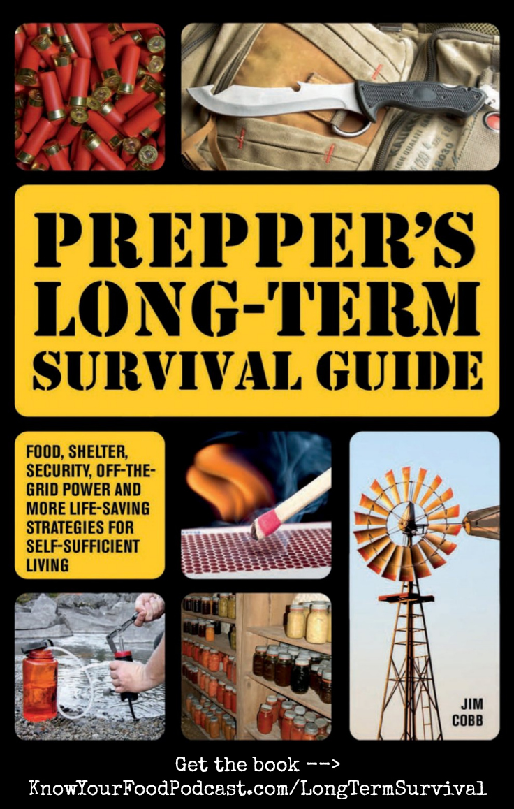 """Long-Term Survival with Jim Cobb   Beyond the first 72 hours of a crisis or disaster, what will you do? The new book """"Prepper's Long Term Survival Guide"""" teaches you how to survive when nothing returns to normal for weeks, months, or even years. Today on the podcast, Jim Cobb from Survival Weekly joins me to talk about his new book and much more! Plus... the tip of the week!   KnowYourFoodPodcast.com/64"""
