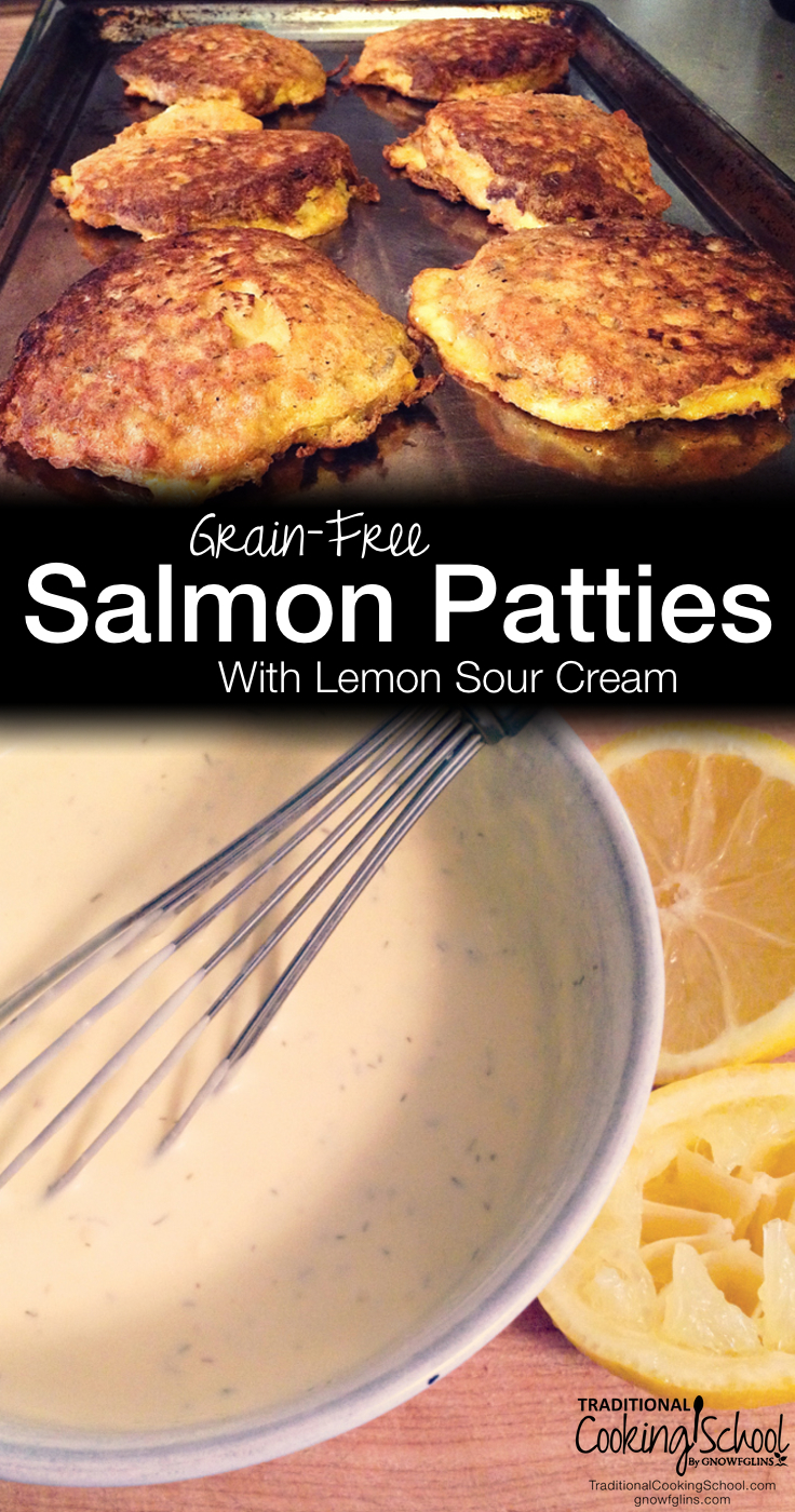 Grain-Free Salmon Patties With Lemon Sour Cream   Oh, boy, you're in for a treat! Love salmon? (Or maybe you don't? You just might now.) These patties are crisp on the outside and soft (but-not-soggy) on the inside. And absolutely scrumptious with great quality salmon. Plus, our favorite sauce -- Lemon Sour Cream.   TraditionalCookingSchool.com