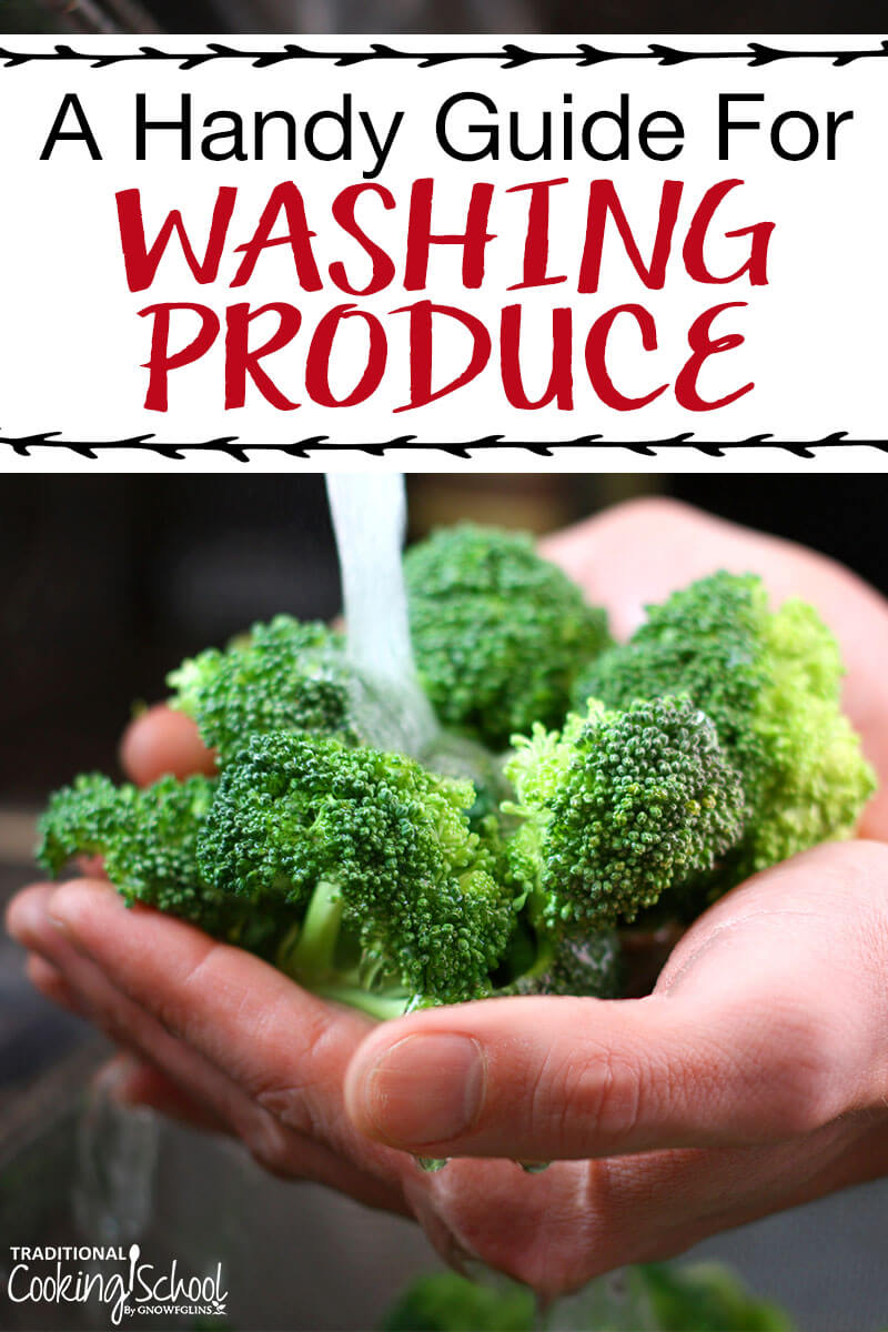 A Handy Guide For Washing Produce | The beginning of spring is the perfect to time to talk about preserving produce. I don't mean recipes, canning, or lacto-fermentation, though. I want to talk about the first thing you do to produce once you bring it home. Let's talk about the best ways to wash produce! | TraditionalCookingSchool.com