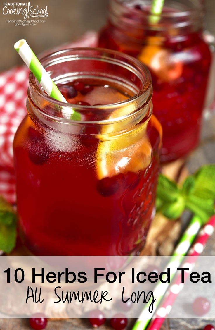 10 Herbs For Iced Tea All Summer Long | You already know the many benefits of drinking herbal tea. Enjoying them on ice is a great way to reap the health benefits and beat the heat, too! Here are 10 common herbs to use in your iced teas all summer long... | TraditionalCookingSchool.com