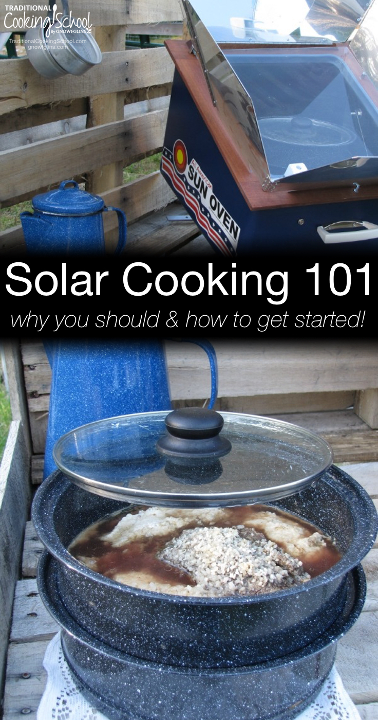 Solar Cooking 101   This summer I have been experimenting with solar cooking. What an amazing experience! I love solar cooking for so many reasons, and in this post I tell you why I love it, which oven I recommend, plus I clear up misconceptions about solar cooking and I share my best tips.   TraditionalCookingSchool.com