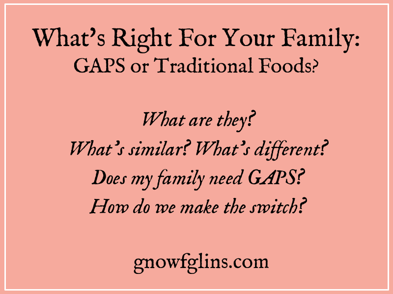 What's Right for Your Family: GAPS or Traditional Foods?   The Traditional Foods Movement has been an impressive agent of change in thousands of people's lives. Out of this movement have come many heroes: WAPF, Paleo, Primal, GAPS, AIP, Grain-Free, etc. But what are the differences? And what is right for your family?   TraditionalCookingSchool.com