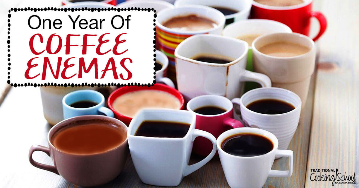 One Year Of Coffee Enemas | Traditional Cooking School