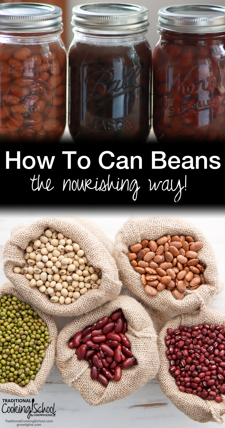 How To Can Beans The Nourishing Way | Canned beans are easily found on grocery store shelves, but by canning your own you can go further. And not just 1 -- but 2 -- steps further! Here are directions for *nourishing* canned beans, and you'll save money, too! | TraditionalCookingSchool.com