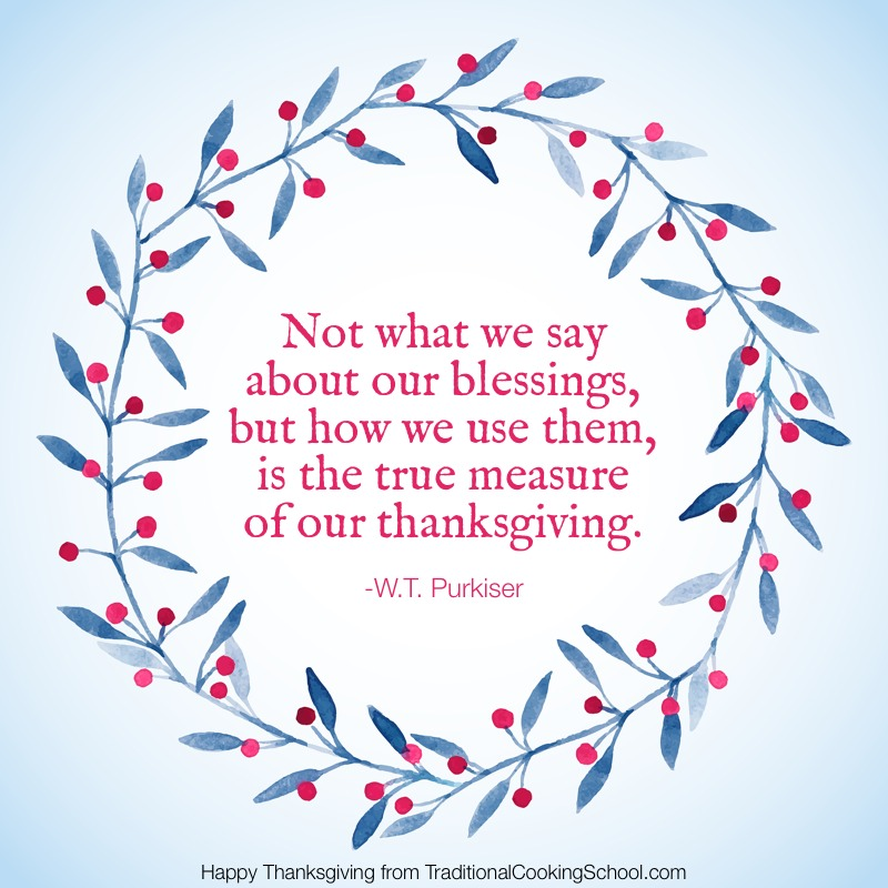 "Happy Thanksgiving! | ""Not what we say about our blessings, but how we use them, is the true measure of our thanksgiving."" --W.T. Purkiser. Today in the U.S., we celebrate Thanksgiving. You -- dear friends and family -- are a great blessing. We are thankful for your fellowship, your participation, your contributions, your trust, and your support. Happy Thanksgiving! 