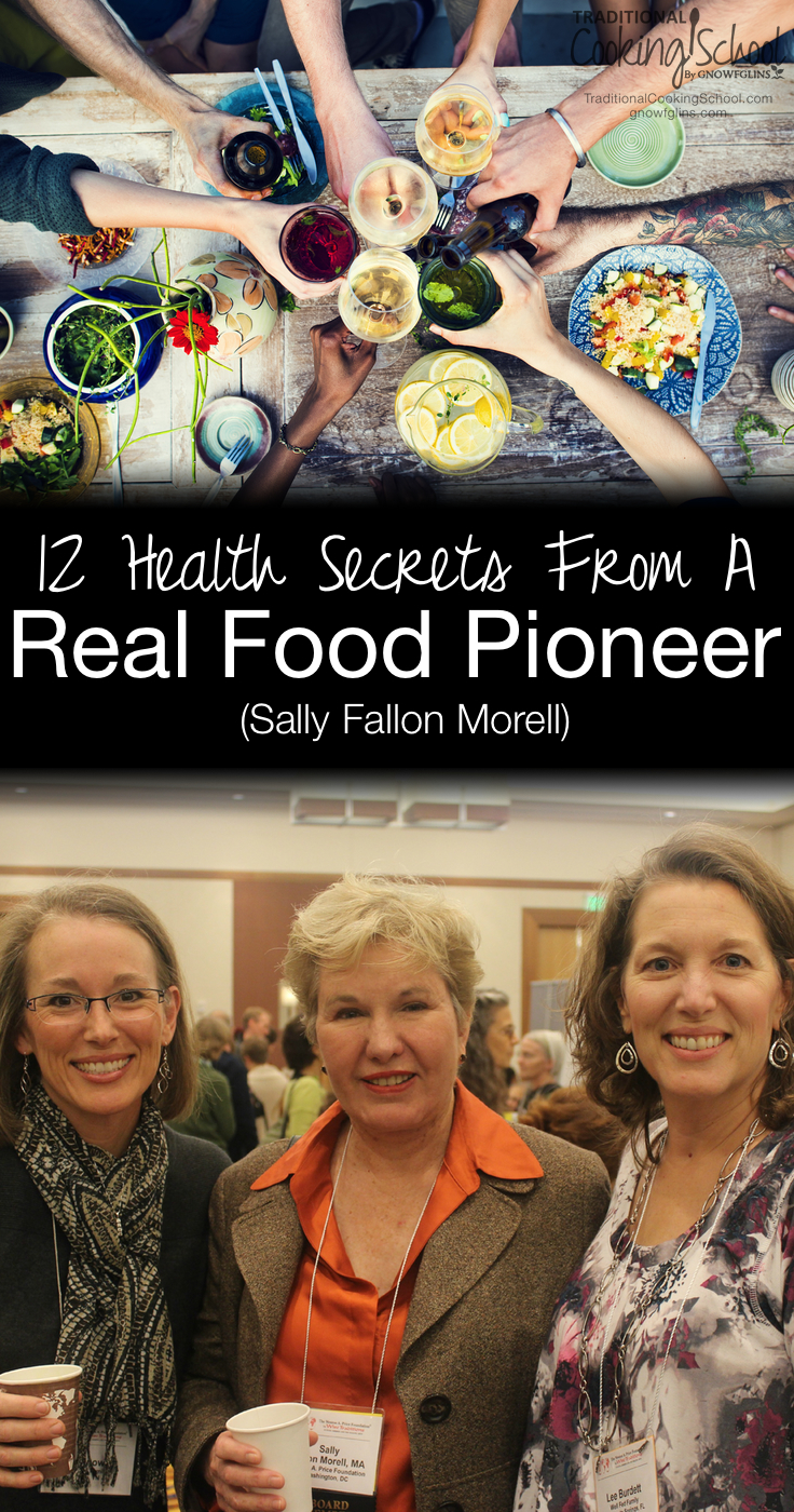 12 Health Secrets From A Real Food Pioneer | At Wise Traditions 2014, the annual conference of the Weston A. Price Foundation, Sally Fallon Morell (president of the organization) shared her own 12 health secrets at the closing ceremonies. Here they are -- you'll want to make a note of these because they will make a huge impact on your health. | TraditionalCookingSchool.com