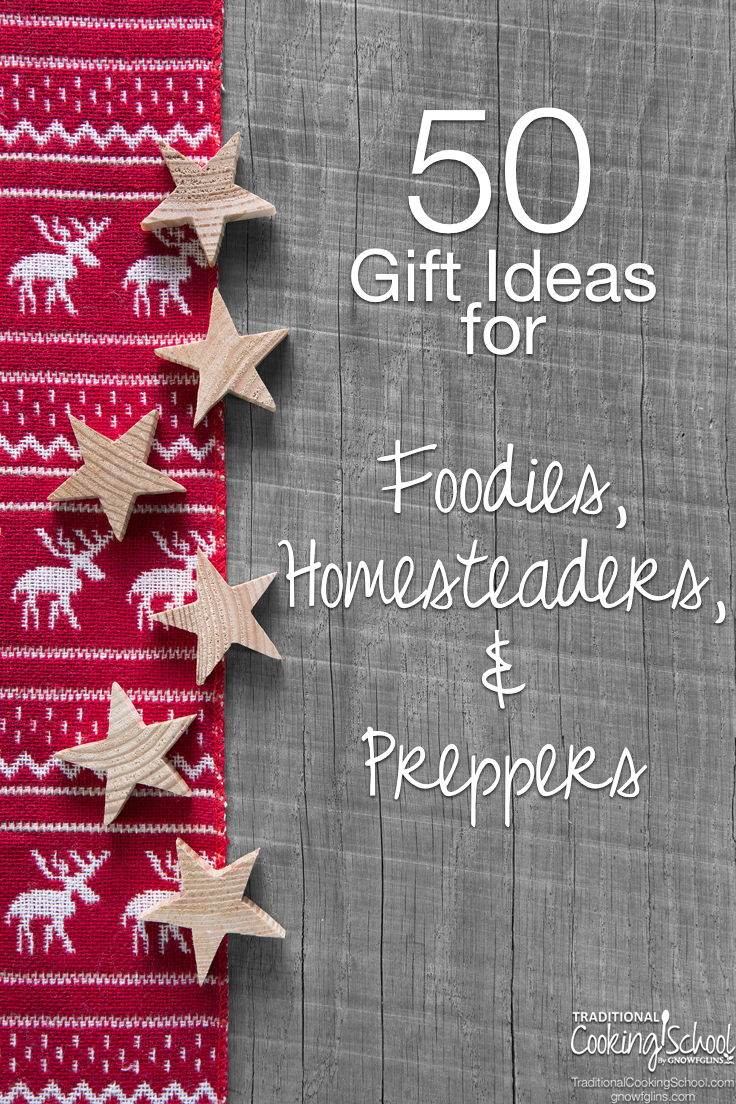 Looking for that perfect gift for those on your list with unique interests like traditional foods, chickens, and emergency preparedness? (Perhaps it's you who's the unique one!) Search no more -- here's an extensive list of 50 gift ideas for the foodie, homesteader, or prepper. | TraditionalCookingSchool.com