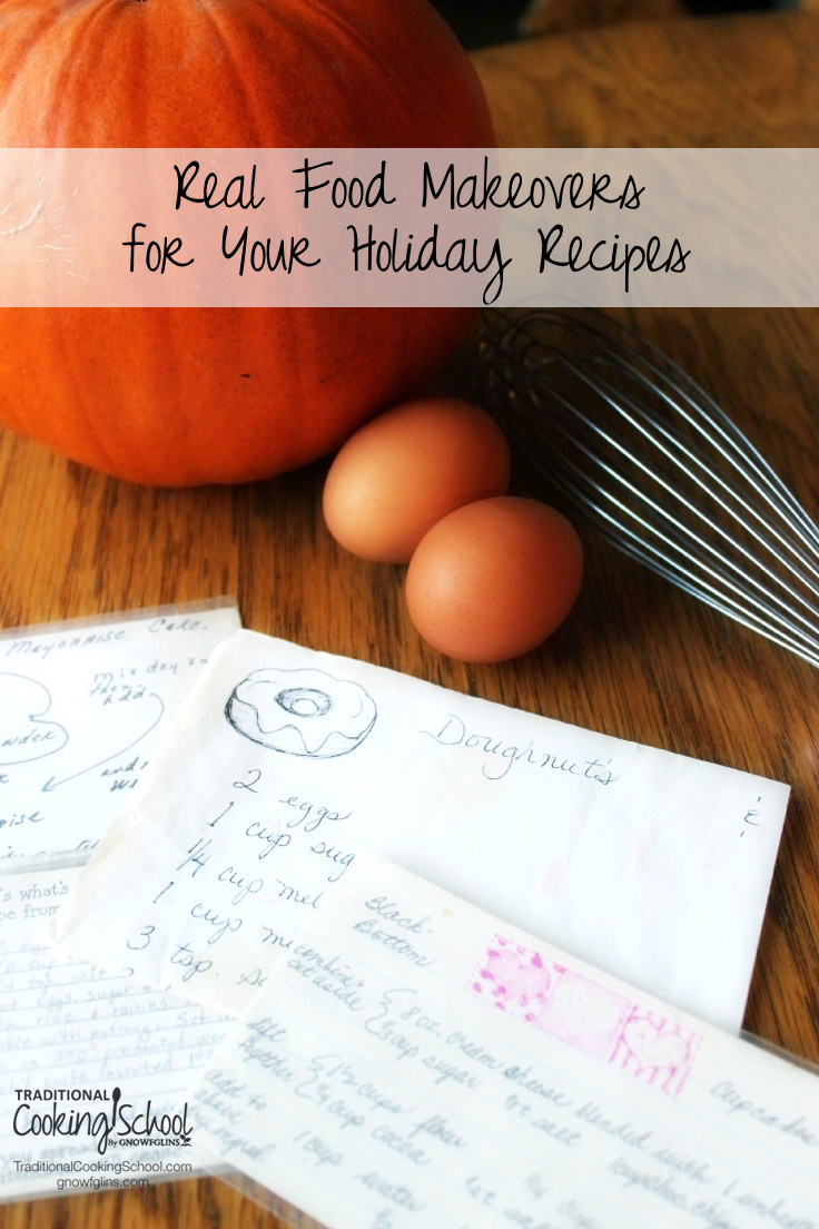 Our favorite holiday recipes have had to undergo real food makeovers. Here are simple tips and substitutes to make your favorite holiday and family recipes a little bit more traditional, healthier, and even tastier! | TraditionalCookingSchool.com