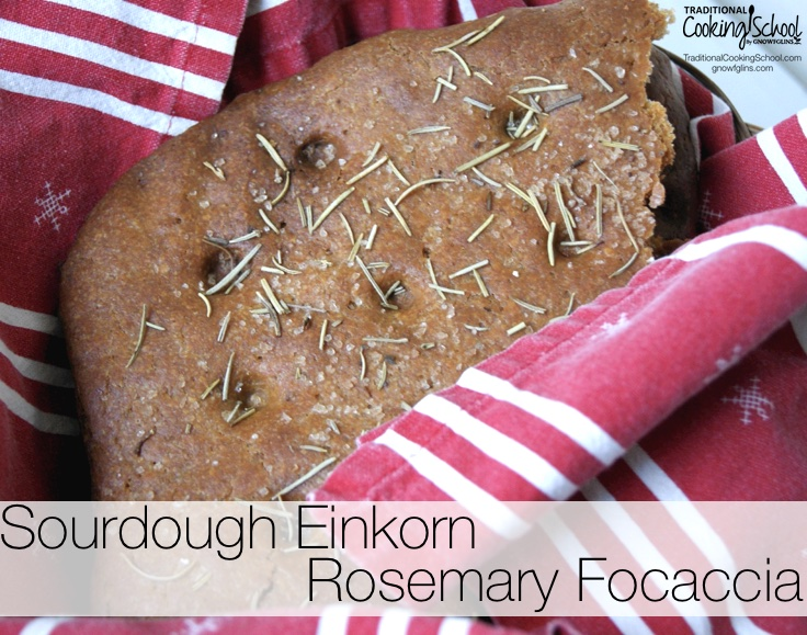 Here's a delicious sourdough einkorn focaccia -- a flat bread that goes great with pasta, soups, sausage dishes, and will even work as a pizza crust. Einkorn is an ancient variety of wheat that many may find easier to eat and digest. | TraditionalCookingSchool.com