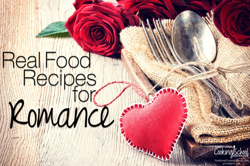 I would argue that Valentine's Day exists for the food. Beyond the shiny gifts, the whole idea of the day is to connect intimately with one you love. And here is a collection of real food recipes to help set the tone for celebration and romance! | TraditionalCookingSchool.com