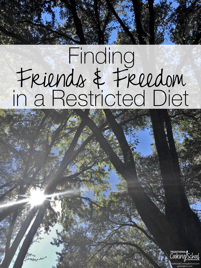 Finding Friends & Freedom In A Restricted Diet | I'm sharing from my heart about my real food journey and how I somehow found both freedom and friends in places I least expected. I pray you will find encouragement and hope if you find yourself feeling alone, unsupported, or deprived. | TraditionalCookingSchool.com