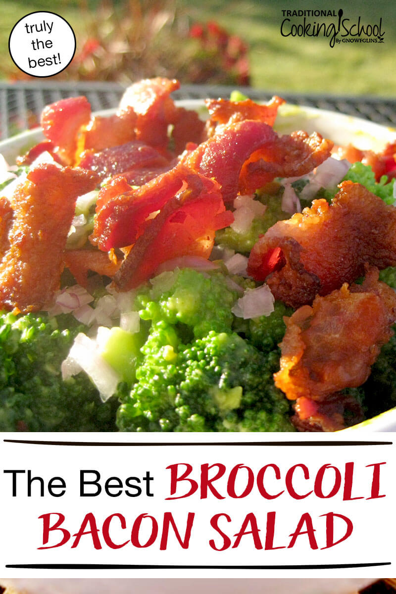 The Best Broccoli Bacon Salad {truly!} | I suppose it is a bit presumptuous of me to share this recipe a few months ahead of broccoli season, but -- trust me -- you'll want this recipe in hand when your kitchen overflows with green florets later this summer. | TraditionalCookingSchool.com