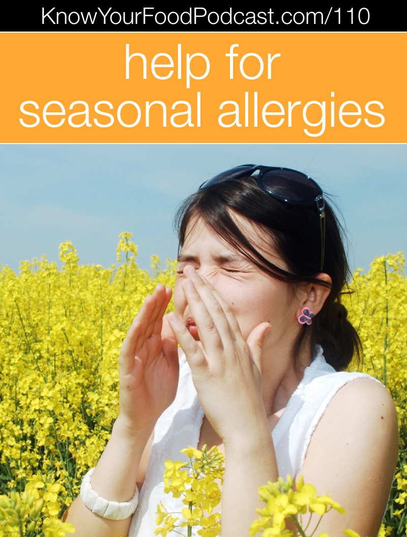 Help for Seasonal Allergies | Suffering from seasonal allergies? I can feel your pain. I have been a life-long allergy sufferer, some years bringing such suffering I couldn't function without medication. However, I am now allergy-free and have been for several years. In today's podcast, I'm going to share my story and how I healed my allergies, plus give you ideas for doing the same. | KnowYourFoodPodcast.com/110