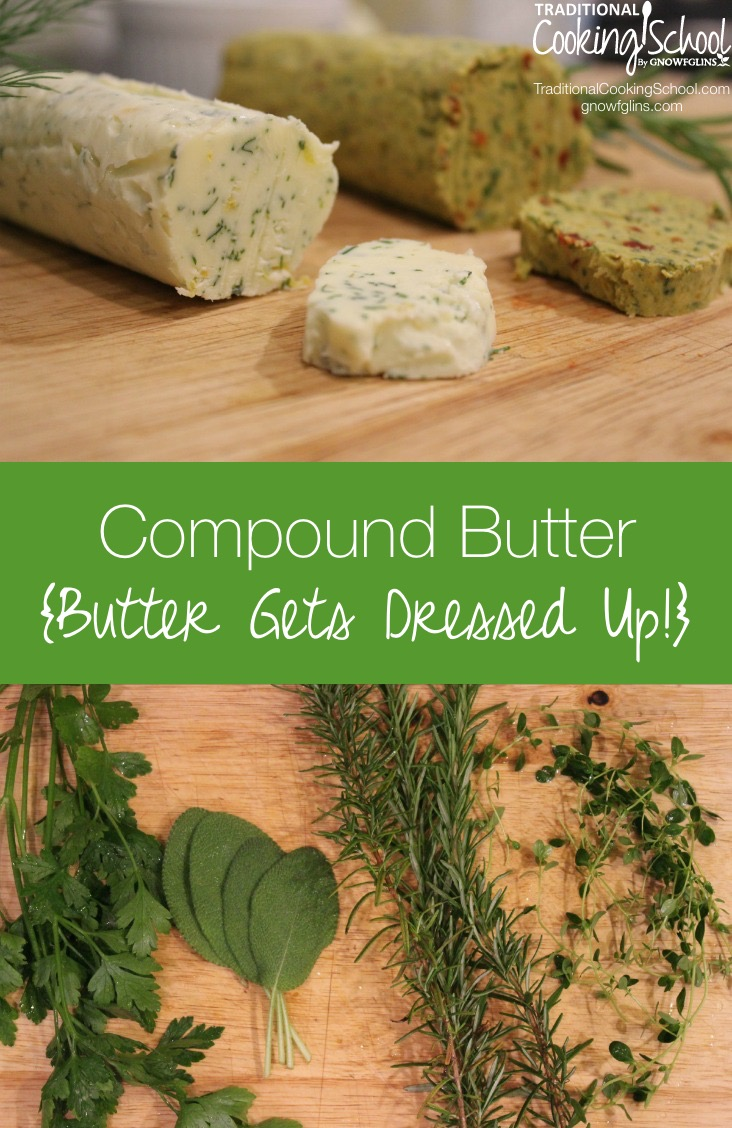 Compound Butter {butter gets dressed up!} | If you've ever had honey butter, you've had compound butter. Compound butters are easy to make and they freeze well so they're handy whenever you need a quick flavor boost, an easy sauce, or a way to dress up simple food for company. Here are a myriad of flavor combinations and ideas for using them. | TraditionalCookingSchool.com