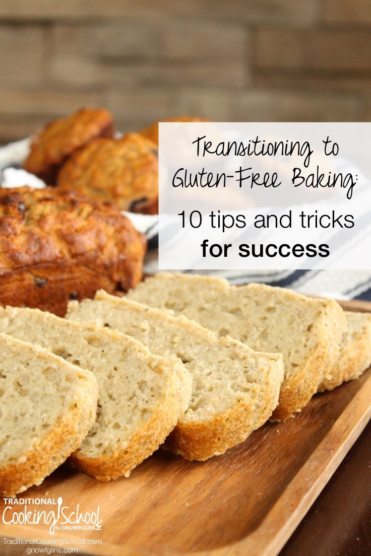 Transitioning to Gluten-Free Baking: 10 Tips and Tricks for Success | As I navigated the world of gluten-free flours, starches, gums, and endless lists of substitutes, I learned a few things that made my baked goods both better and healthier. Here are my top 10 tips to help you transition successfully and healthfully. | TraditionalCookingSchool.com