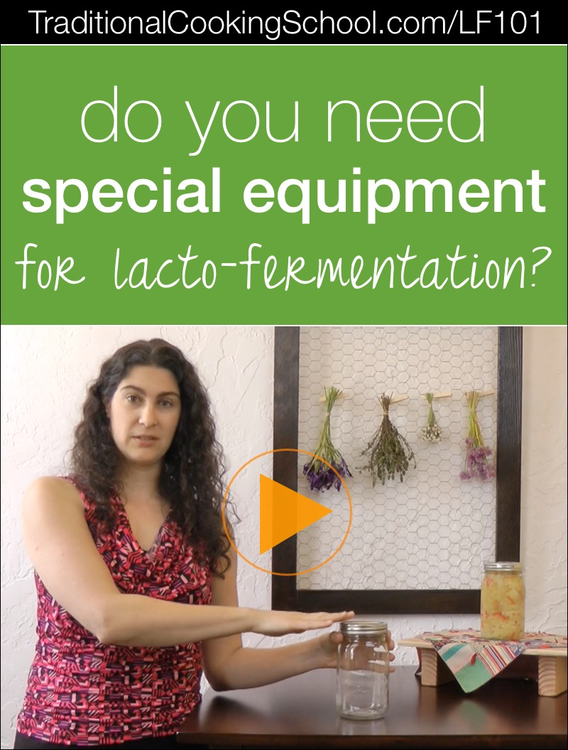 Do you need special equipment for lacto-fermentation? {video} | Over the years, I've received lots of questions about fermenting. Today's question in my Lacto-Fermentation 101 series is... do you need special equipment for lacto-fermentation? The answer may surprise you! | TraditionalCookingSchool.com