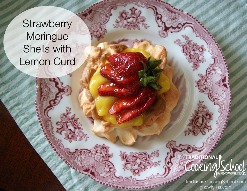 Strawberry Meringue Shells with Lemon Curd | If your layers are prolific and you have eggs to use up, make this! The whites make the meringue and the yolks go in the lemon curd. Though I used strawberries, this recipe is flexible for whatever fruit is in season. | TraditionalCookingSchool.com