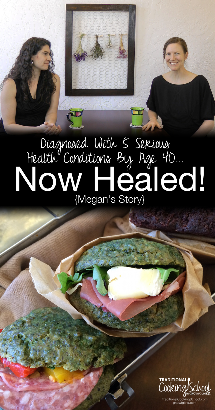 Diagnosed With 5 Serious Health Conditions By Age 40... Now Healed {Megan's Story} | By the age of 40, Megan had been diagnosed with 5 serious health conditions, including arthritis, Hashimoto's, and other auto-immune diseases. Today? Megan is healed, thanks to a gut-healing diet. Not your normal restricted diet, though -- no deprivation here! Watch, listen, or read her story and her approach to beautiful, feast-worthy, gut-healing foods. | TraditionalCookingSchool.com