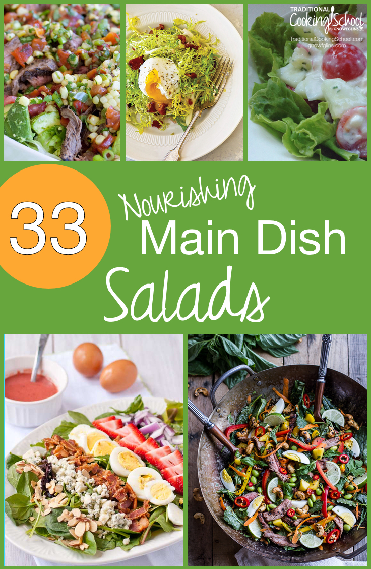 33 Nourishing Main Dish Salads | Not many meals come together more quickly than a salad! These 33 nourishing main dish salads are just as unique as they are healthy. They aren't your average lettuce, tomato, and ranch dressing salads -- although there are a few with a twist on those simple ingredients. ;) | TraditionalCookingSchool.com