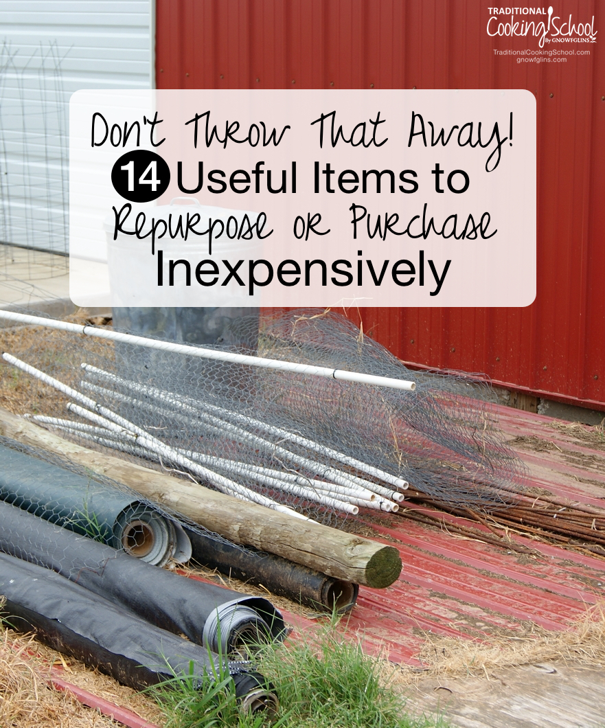 14 Useful Items to Repurpose or Purchase Inexpensively | It's just a fact of life... Odds and ends, junk piles, dirt piles, you name it. Any homesteader would agree, because gardening, caring for livestock, and living on a shoestring doesn't always allow for the minimalist approach! Here are 14 inexpensive (or free) items I always keep around... | TraditionalCookingSchool.com