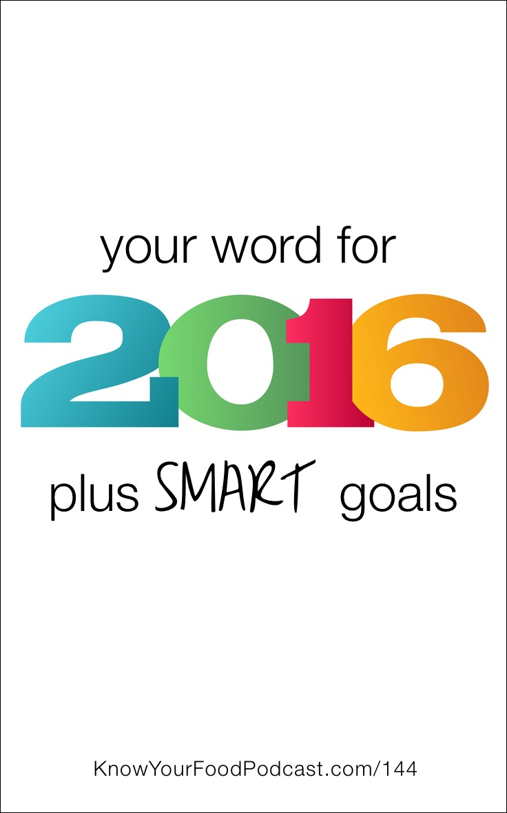 Your Word For 2016, Plus SMART Goals | At the beginning of each year, I like to choose a word. It's usually very personal and has to do with my character or what I need in my heart. In 2012, I chose Grace. In 2013 and 2014, I chose Confidence. In 2015, I chose Best. This year, I'm choosing…. First, a story. Plus, we're talking about making SMART goals. | KnowYourFoodPodcast.com/144