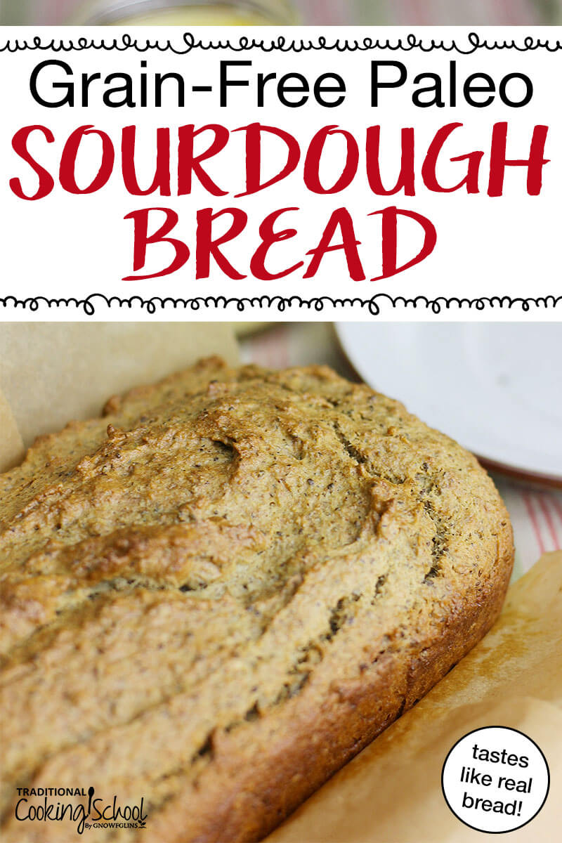 Grain-Free Paleo Sourdough Bread | How do you make grain-free baked goods? I use soaked nuts. Grain-free sourdough bread recipes may be hard to find, but this one is a versatile gem that can be made into loaves or rolls and eaten as sandwiches or toast! It tastes just like tender, soft, fresh, whole wheat bread! | TraditionalCookingSchool.com