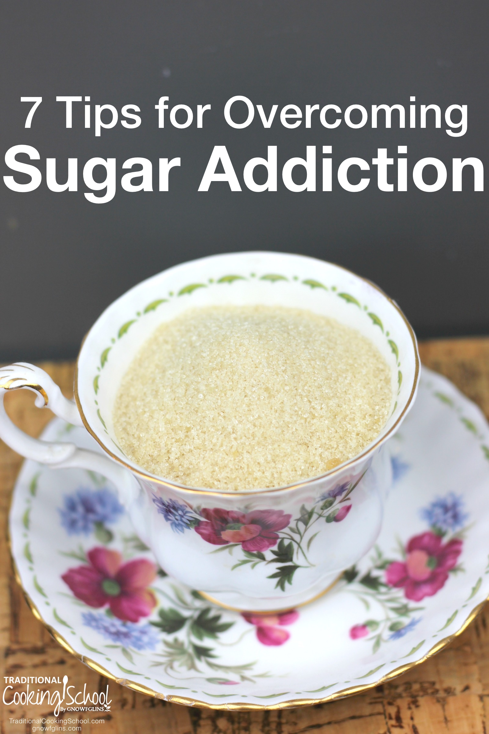 7 Tips For Overcoming Sugar Addiction | Many of us suffer from slavery to sweets -- which sabotages our thoughts, dental health, gut ecosystem, and overall wellness. It took 3 full years for my sugar addiction to go away. I never cheated, but I still craved what I could not have. Now, my sugar addiction is gone, and the cravings have never returned! I hope these insights will make your journey as successful as mine -- and much faster. | TraditionalCookingSchool.com