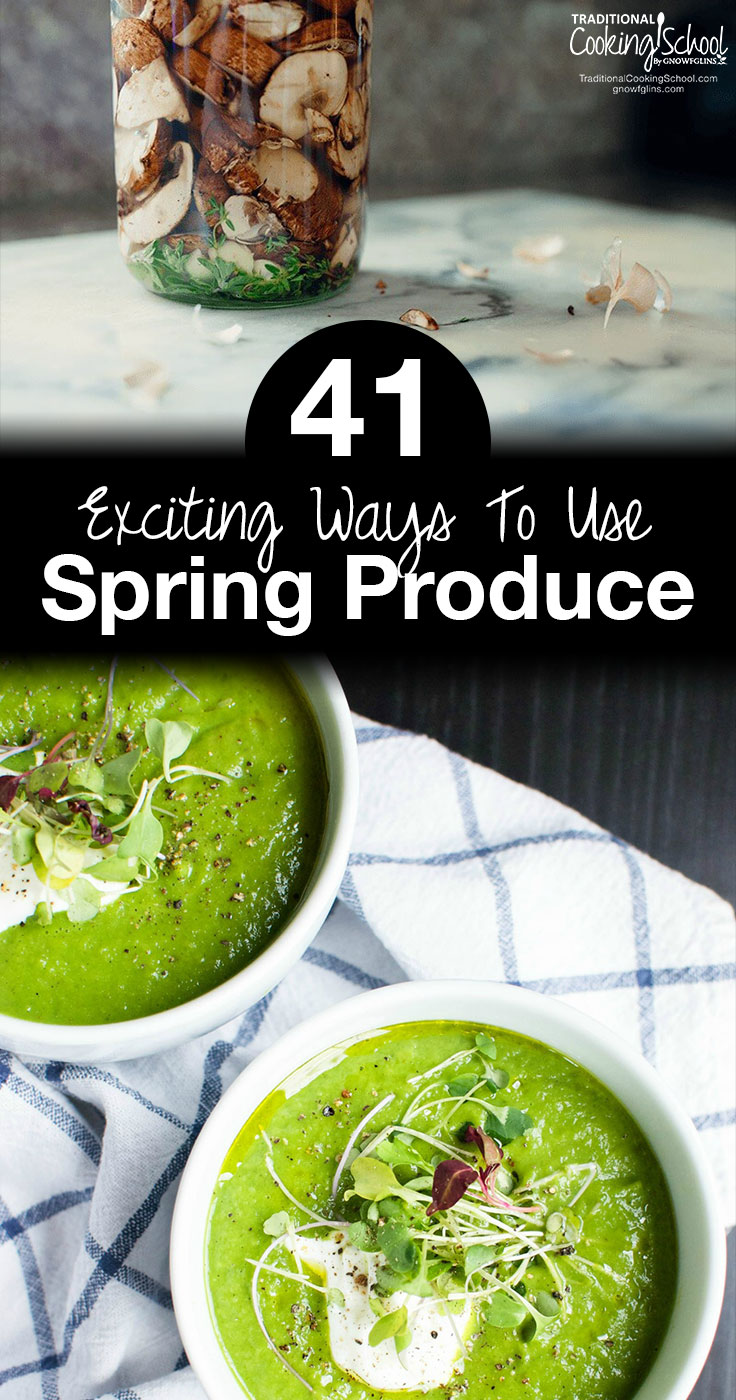41 Exciting Ways To Use Spring Produce | Is there anything more exciting than the brimming farmer's markets and gardens of spring and early summer? In this round-up, we'll share the best and brightest ways to use your farmer's market, foraging, and garden finds. May these recipes and possibilities make your springtime even more glorious! | TraditionalCookingSchool.com