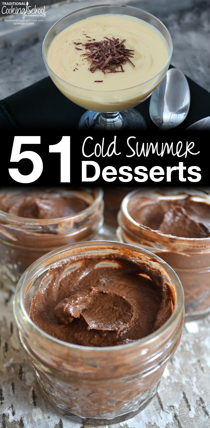 51 Cold Summer Desserts | Could there possibly be a better way to finish off a summer meal than with a cool summer dessert? Creamy custards and puddings, frosty shakes and frappes, a slice of pie straight from the fridge... Make sure you're comfy now, because you're going to want to pin away and start planning which of these healthy summer desserts you'll end your next summer get-together with! | TraditionalCookingSchool.com