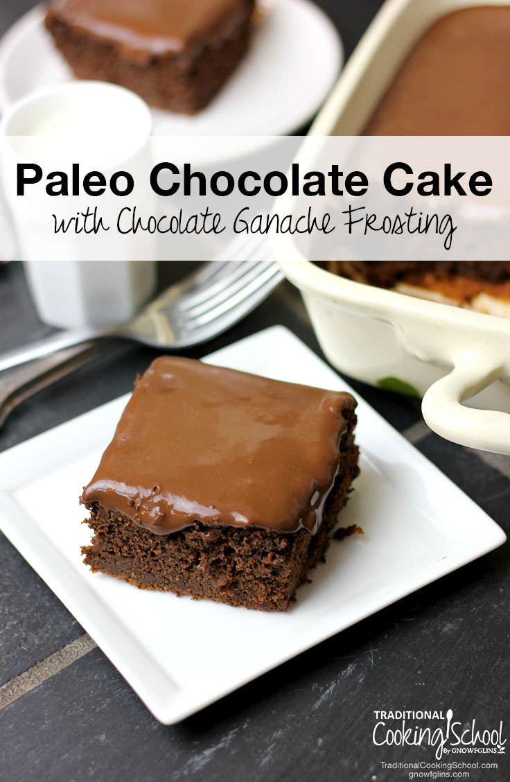 Paleo Chocolate Cake With Chocolate Ganache Frosting | Am I the only one who thinks that chocolate cake is the cat's meow? Seriously, could there even be a better dessert?! If you're looking for the most satisfying, moistest, and healthiest Paleo chocolate cake, you've found it. | TraditionalCookingSchool.com