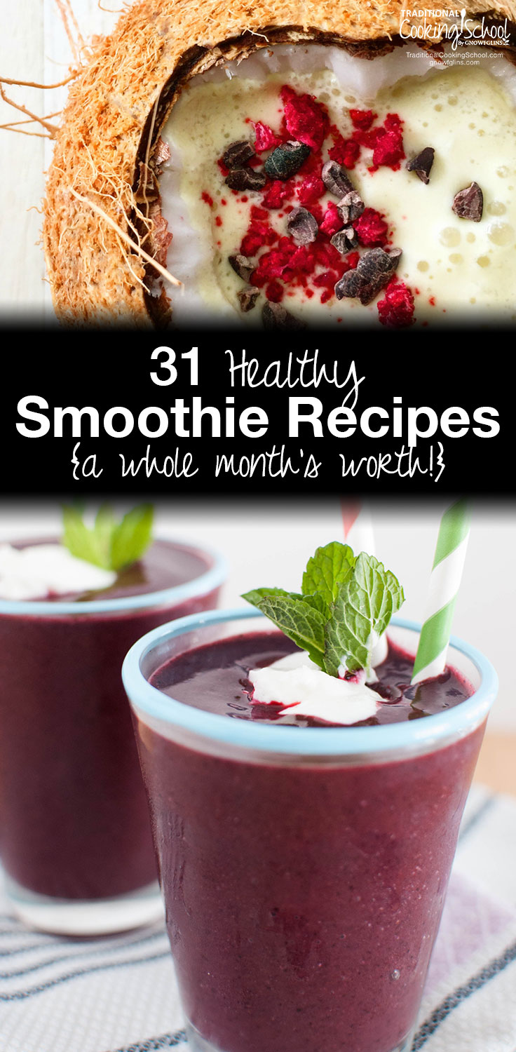 31 Healthy Smoothie Recipes   Here's a whole month's worth of healthy smoothie recipes for you! They're not your ordinary, run-of-the-mill smoothies. And because these healthy smoothie recipes are so unusual and varied, you can enjoy one every day for the next month and never tire of smoothies again!   TraditionalCookingSchool.com
