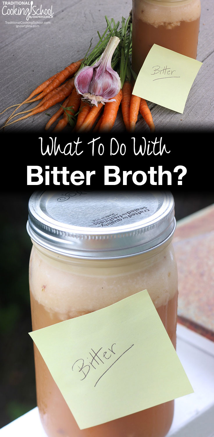 What To Do With Bitter Broth | Have you ever made, or tasted, bitter broth? Long-cooked broth is often dark in color -- and bitter. It is possible to salvage? Make it taste better? Less bitter, maybe? Unfortunately, no. But, it's still useable! Here's what to do with bitter broth. | TraditionalCookingSchool.com