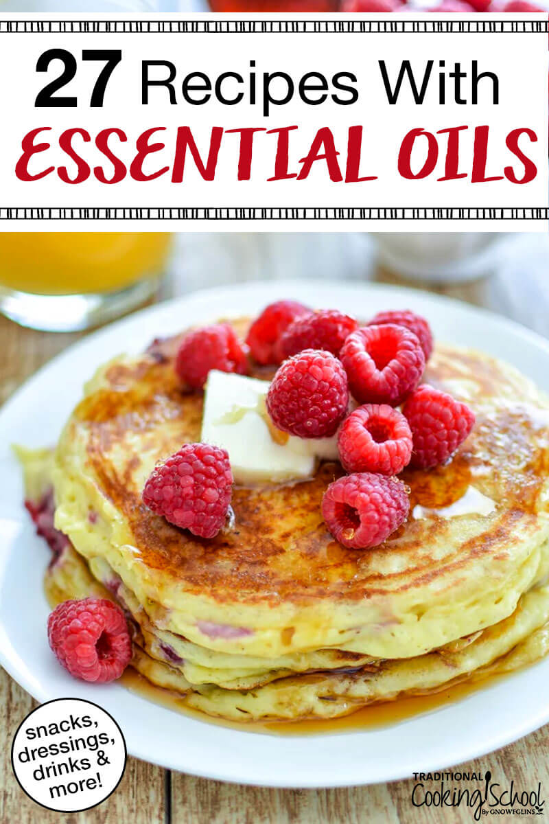 27 Recipes With Essential Oils | You've heard about cooking with essential oils... but maybe you're not ready to jump in and start adding them to your favorite recipes just yet. What if you add too much or your dish doesn't taste like you thought it should? Well, I've collected 27 tried-and-true recipes with essential oils for you. These taste (and look) goooood! | TraditionalCookingSchool.com