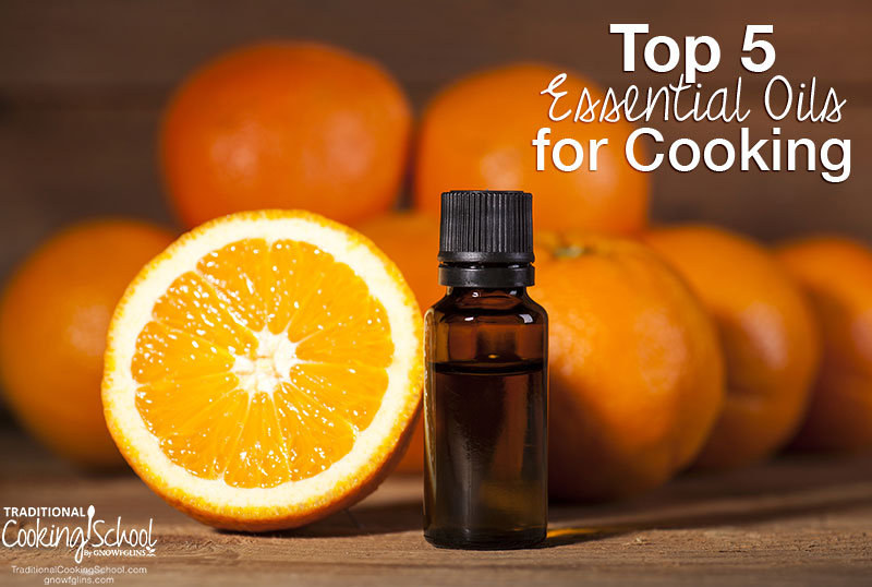 Top 5 Essential Oils For Cooking | You know you can use essential oils to purify your air, fight sickness, and to make perfume and body butter... Did you know you can use essential oils in cooking too? What oils to start with? Here are my top 5 essential oils for cooking! | TraditionalCookingSchool.com