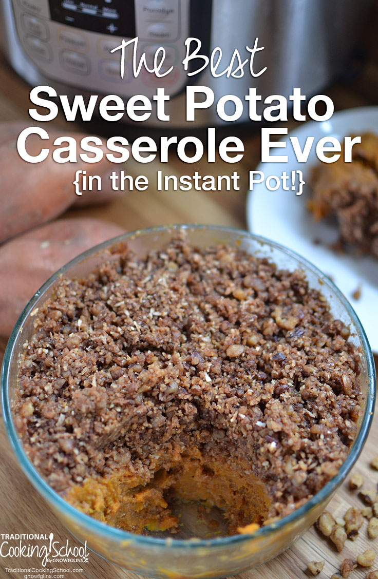 The Best Sweet Potato Casserole Ever {in the Instant Pot!} | I went looking for an Instant Pot sweet potato casserole... And I couldn't find one. :( Every recipe I found called for loads of sugar or unprepared nuts or store-bought marshmallows. So I adapted my Best Sweet Potato Casserole Ever for the Instant Pot! | TraditionalCookingSchool.com
