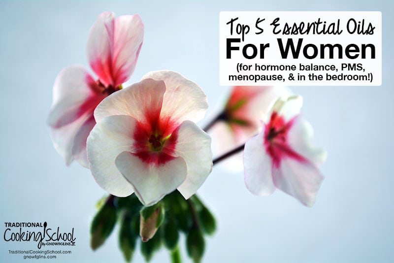 Top 5 Essential Oils For Women (for hormone balance, PMS, menopause, & in the bedroom) | What about using essential oils for those deeper issues... the ones no one sees but we most certainly feel? For relief from PMS or menopause, pain relief during childbirth, hormone imbalances, and even in the bedroom, you need to know about these top 5 essential oils for women. | TraditionalCookingSchool.com