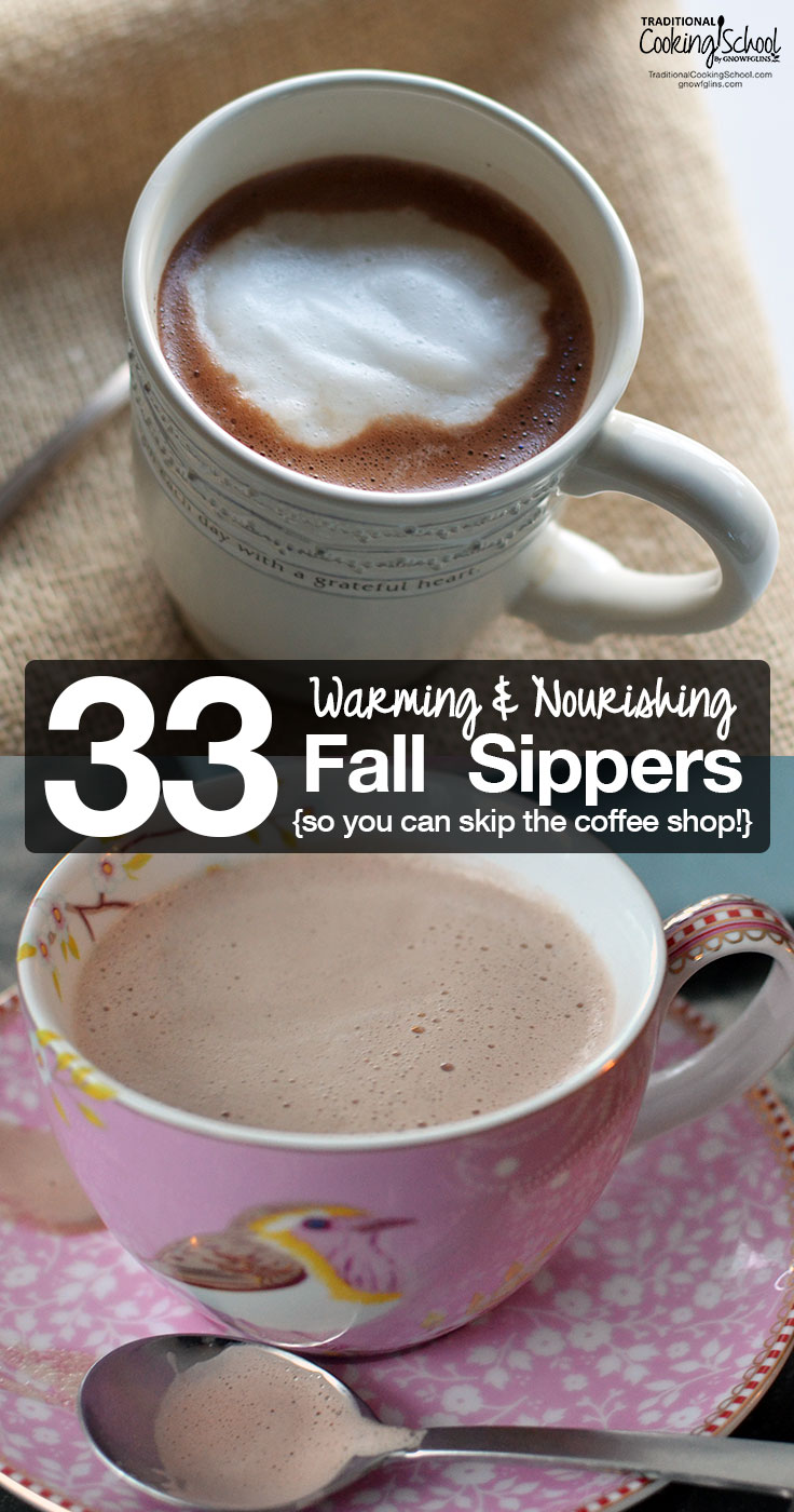 Warming & Nourishing Sippers {so you can skip the coffee shop!} | Why not skip the coffee shop, save some money, and nourish body and soul with one of these warming and nourishing Fall sippers? All your favorite coffee shop flavors (and then some!) are here without the artificial flavors and sugar overload! | TraditionalCookingSchool.com